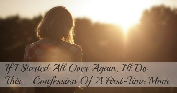 If I Started All Over Again, I'll Do This…Confession Of A First-Time Mom